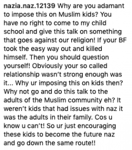 nazia.naz.12139 Why are you adamant to impose this on Muslim kids? You have no right to come to my child school and give this talk on something that goes against our religion! If your BF took the easy way out and killed himself. Then you should question yourself! Obviously your so called relationship wasn't strong enough was it... Why ur imposing this on kids then? Why not go and do this talk to the adults of the Muslim community eh? It weren't kids that had issues with naz it was the adults in their family. Cos u know u can't! So ur just encouraging these kids to become the future naz and go down the same route!!
